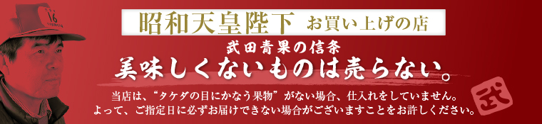 昭和天皇陛下お買い上げの店・武田青果は、おいしくない物は売りません。当店は「タケダの目にかなう果物」がない場合、仕入れをしていません。よって、ご指定日に必ずお届けできない場合がございますことをお許し下さい。